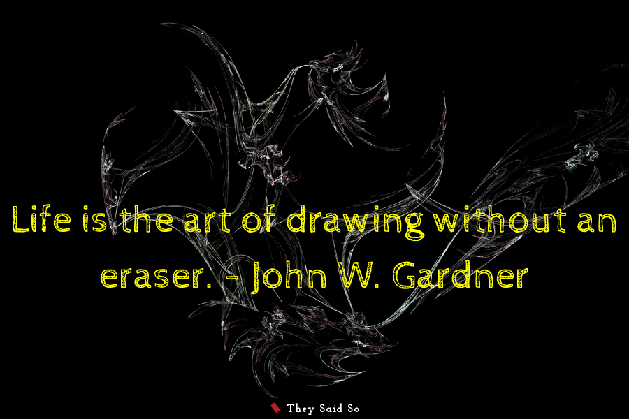Life is the art of drawing without an eraser.... | John W. Gardner