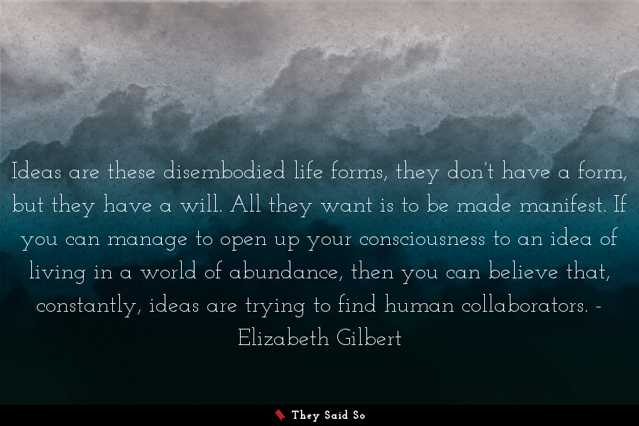Ideas are these disembodied life forms, they... | Elizabeth Gilbert