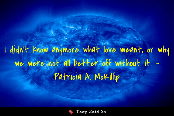 I didn't know anymore what love meant, or why we... | Patricia A. McKillip