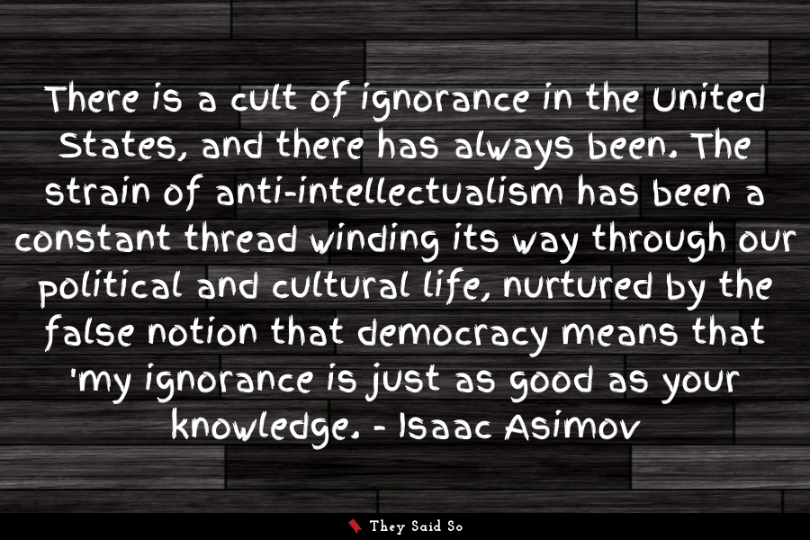 There is a cult of ignorance in the United... | Isaac Asimov