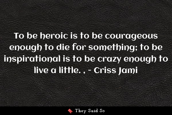 To be heroic is to be courageous...