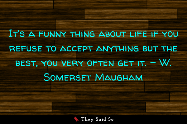 It's a funny thing about life if you refuse to accept anything but the best, you very often get it. - W. Somerset Maugham