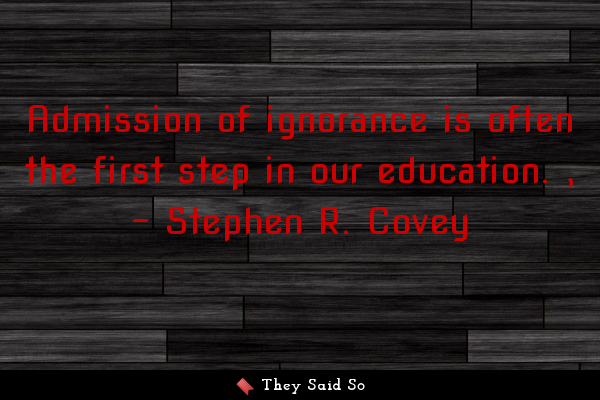 Admission of ignorance is often the first step in... | Stephen R. Covey