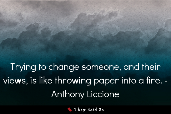 Trying to change someone, and their views, is like throwing paper into a fire. - Anthony Liccione
