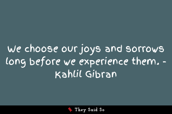 We choose our joys and sorrows...