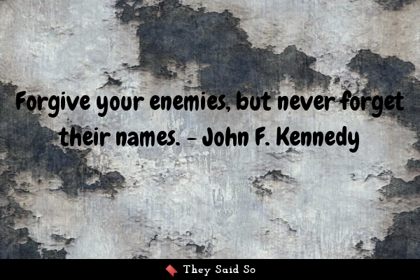 Forgive your enemies, but never...