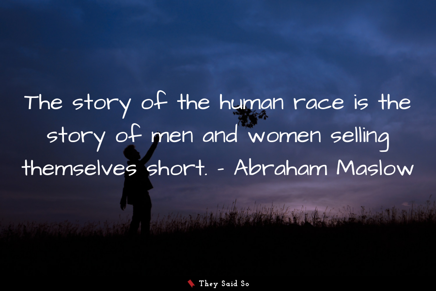 The story of the human race is the story of men... | Abraham Maslow
