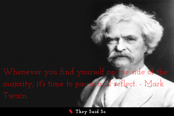 Mark Twain - Whenever you are in teh side of majority...