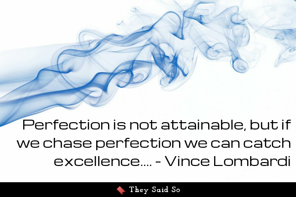 Perfection is not attainable,...