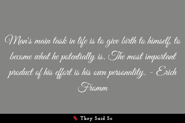 Man's main task in life is to...