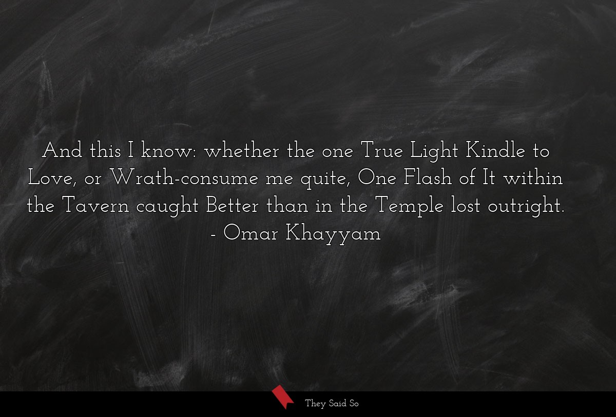 And this I know: whether the one True Light... | Omar Khayyam