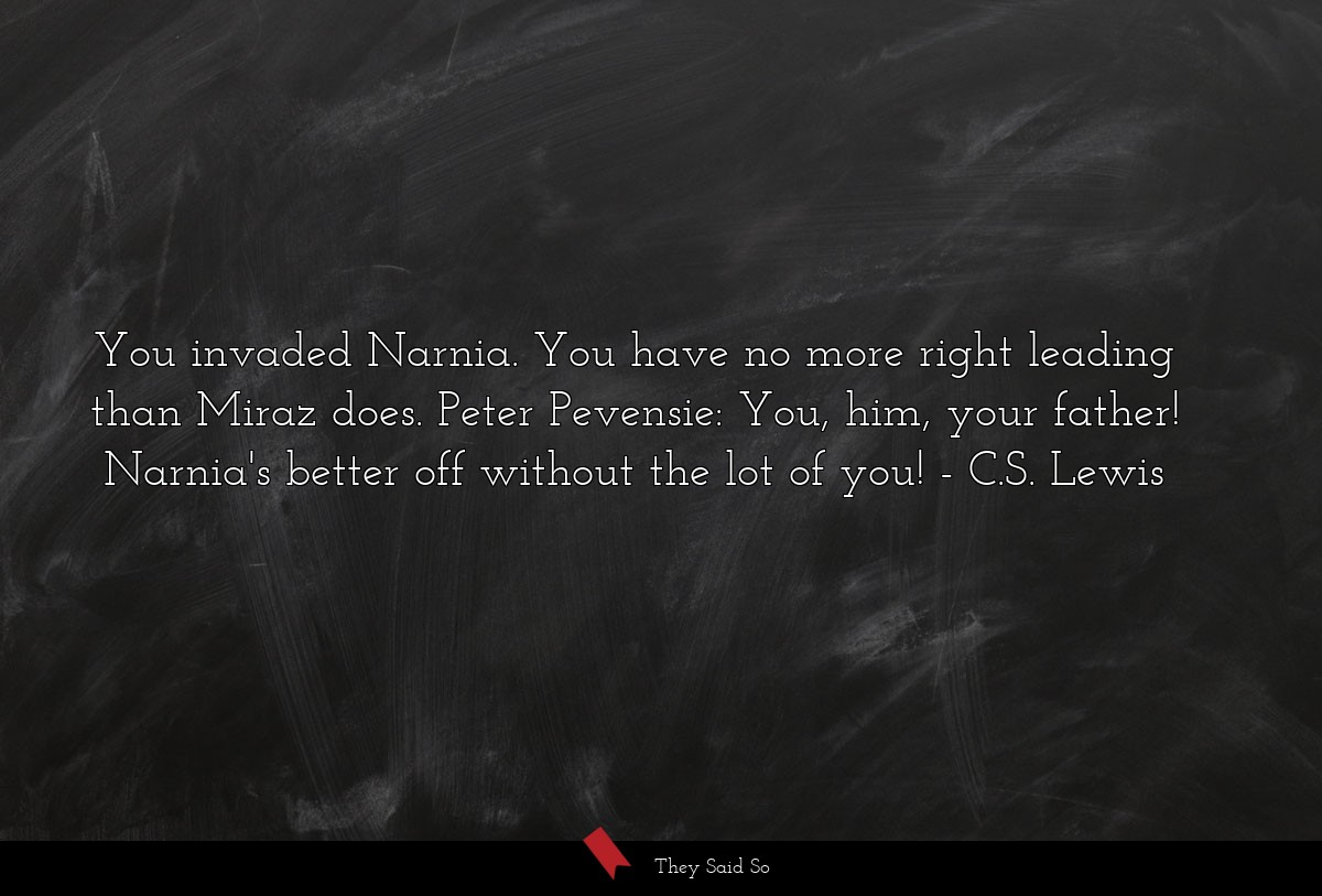 You invaded Narnia. You have no more right... | C.S. Lewis