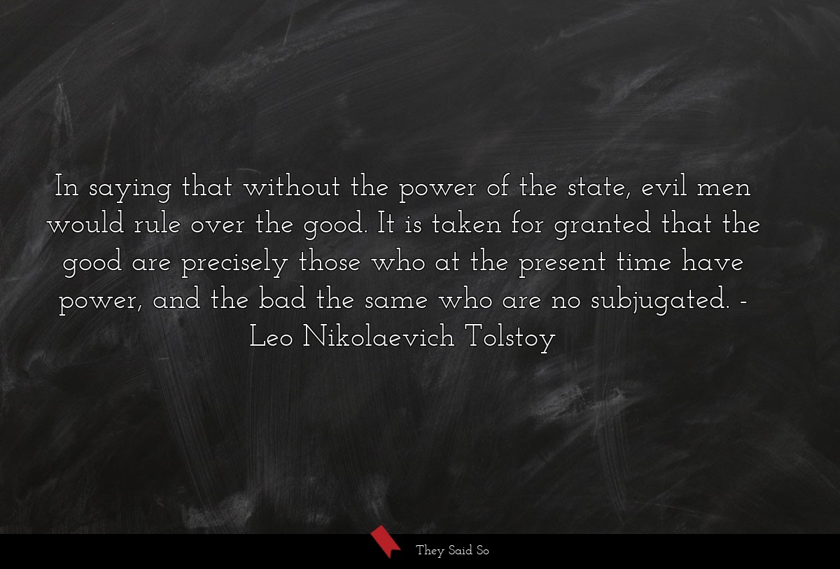 In saying that without the power of the state,... | Leo Nikolaevich Tolstoy