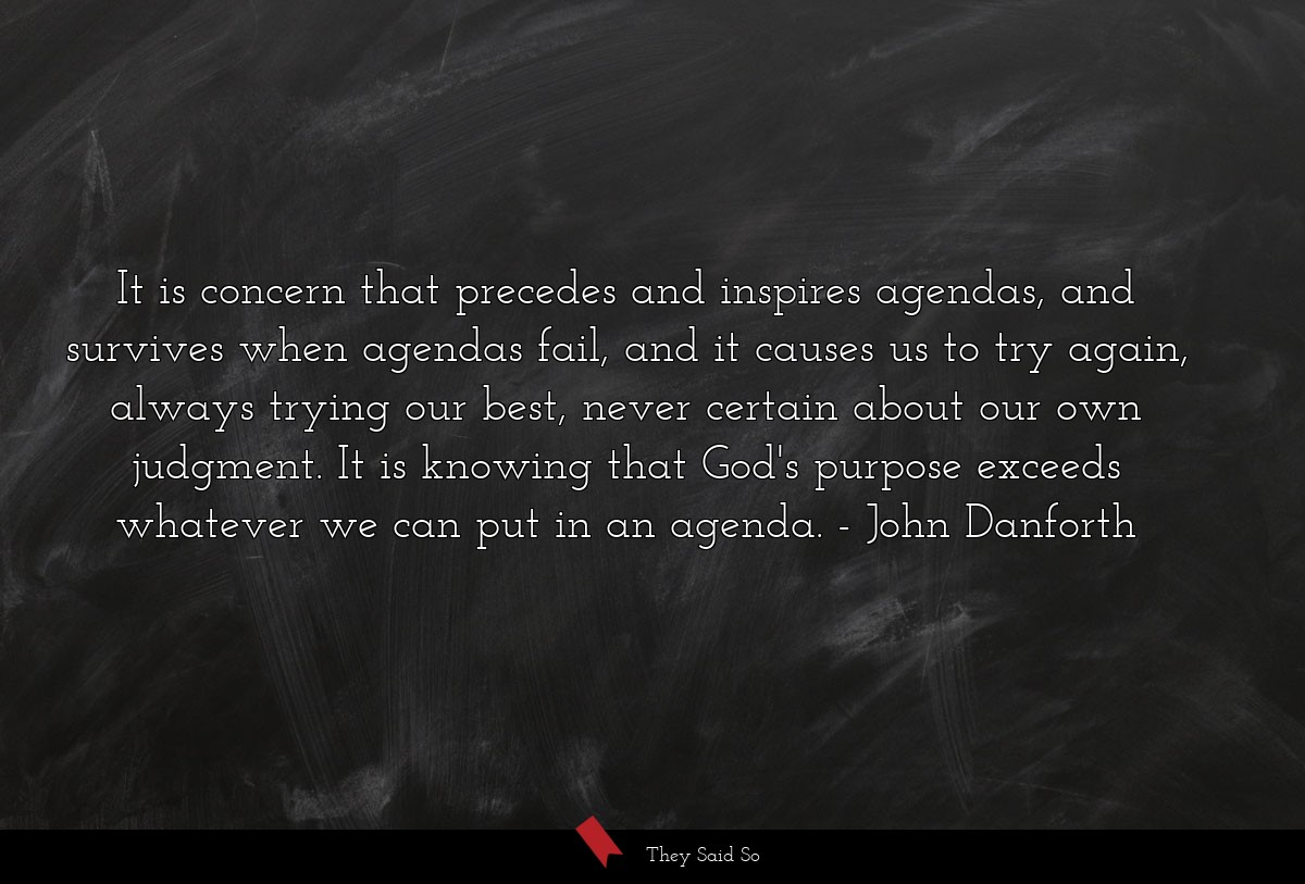 It is concern that precedes and inspires agendas,... | John Danforth