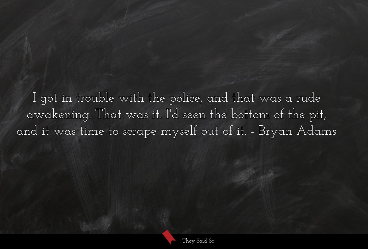 I got in trouble with the police, and that was a... | Bryan Adams