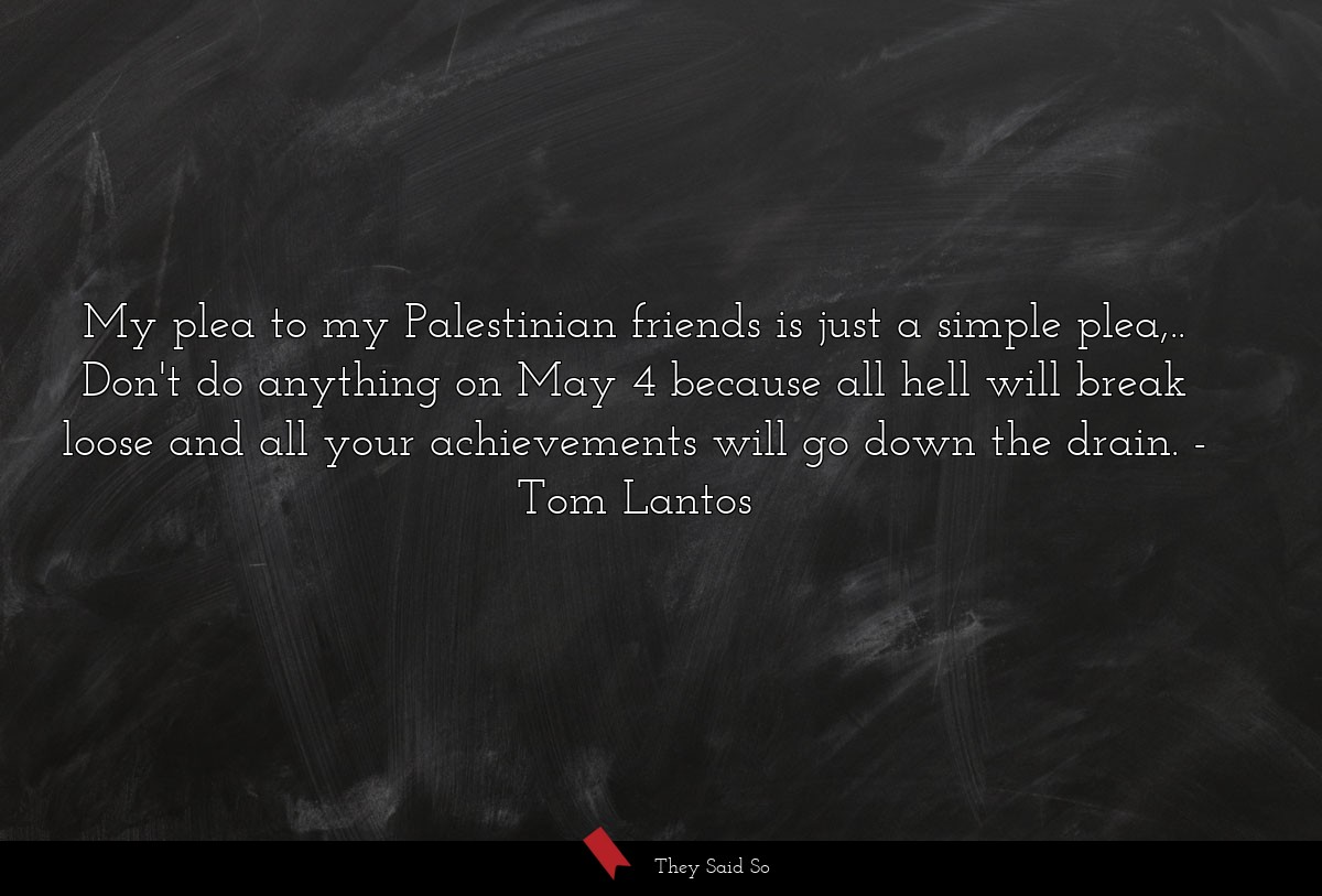 My plea to my Palestinian friends is just a... | Tom Lantos