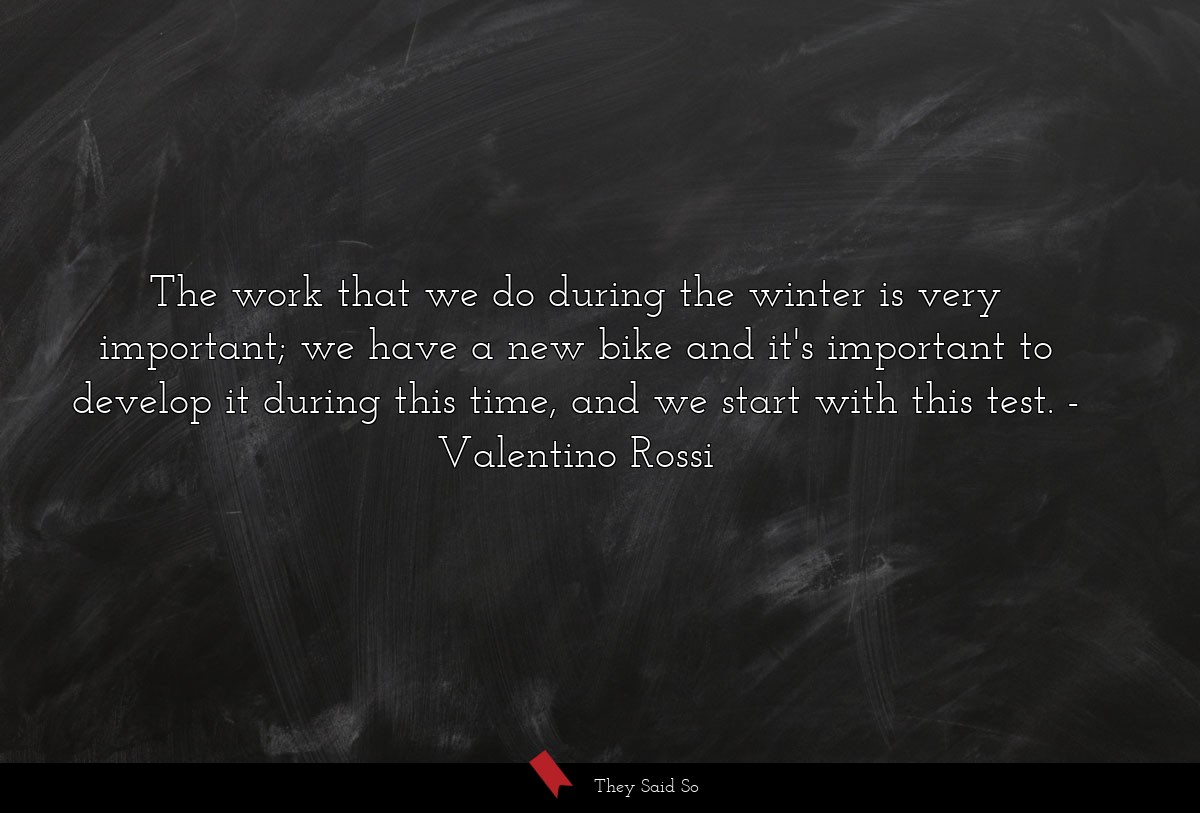 The work that we do during the winter is very... | Valentino Rossi