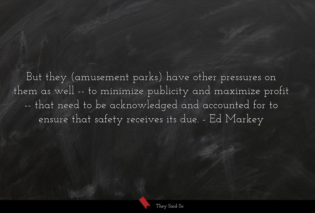 But they (amusement parks) have other pressures... | Ed Markey