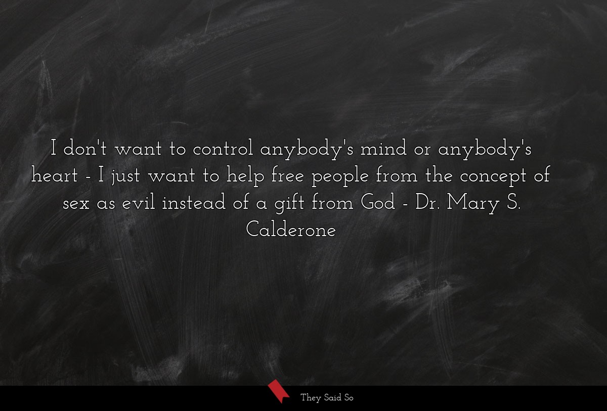 I don't want to control anybody's mind or... | Dr. Mary S. Calderone