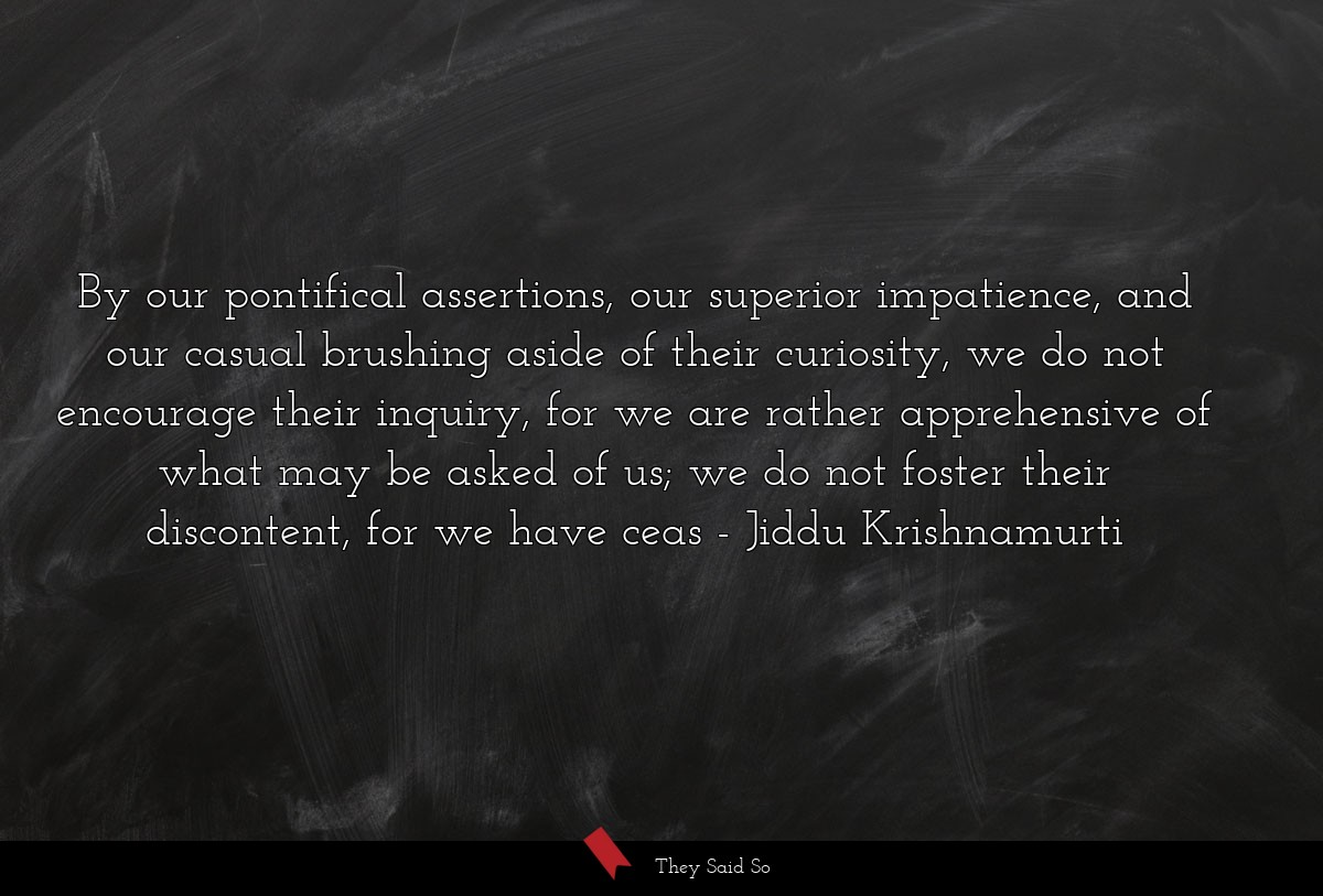 By our pontifical assertions, our superior... | Jiddu Krishnamurti