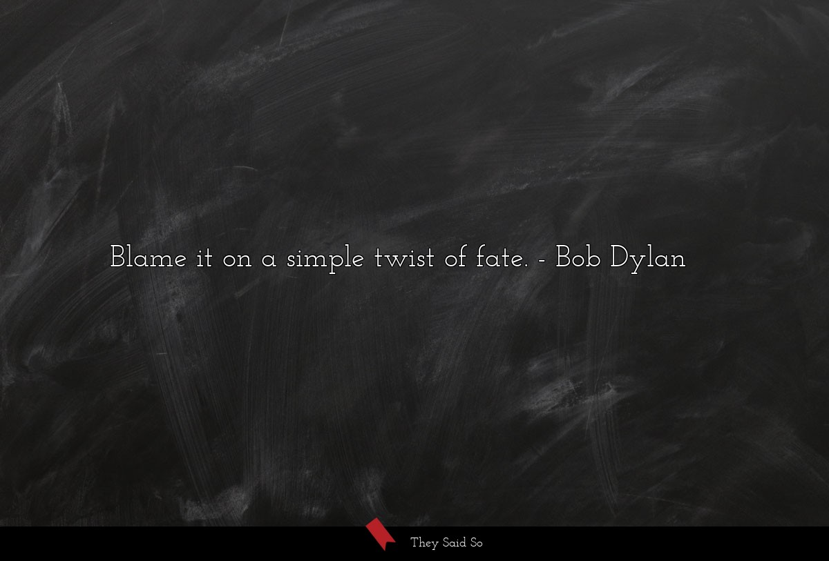 Blame it on a simple twist of fate.... | Bob Dylan