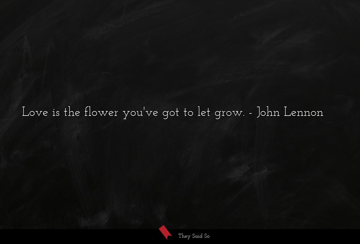 Love is the flower you've got to let grow. John Lennon