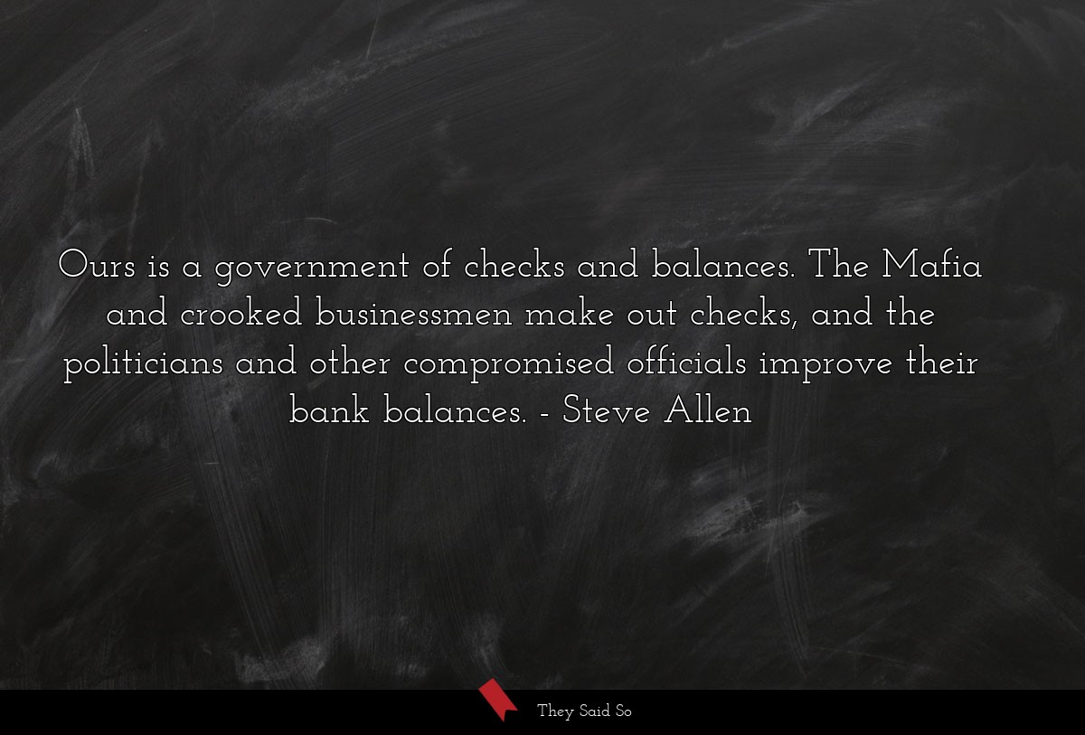 Ours is a government of checks and balances. The... | Steve Allen