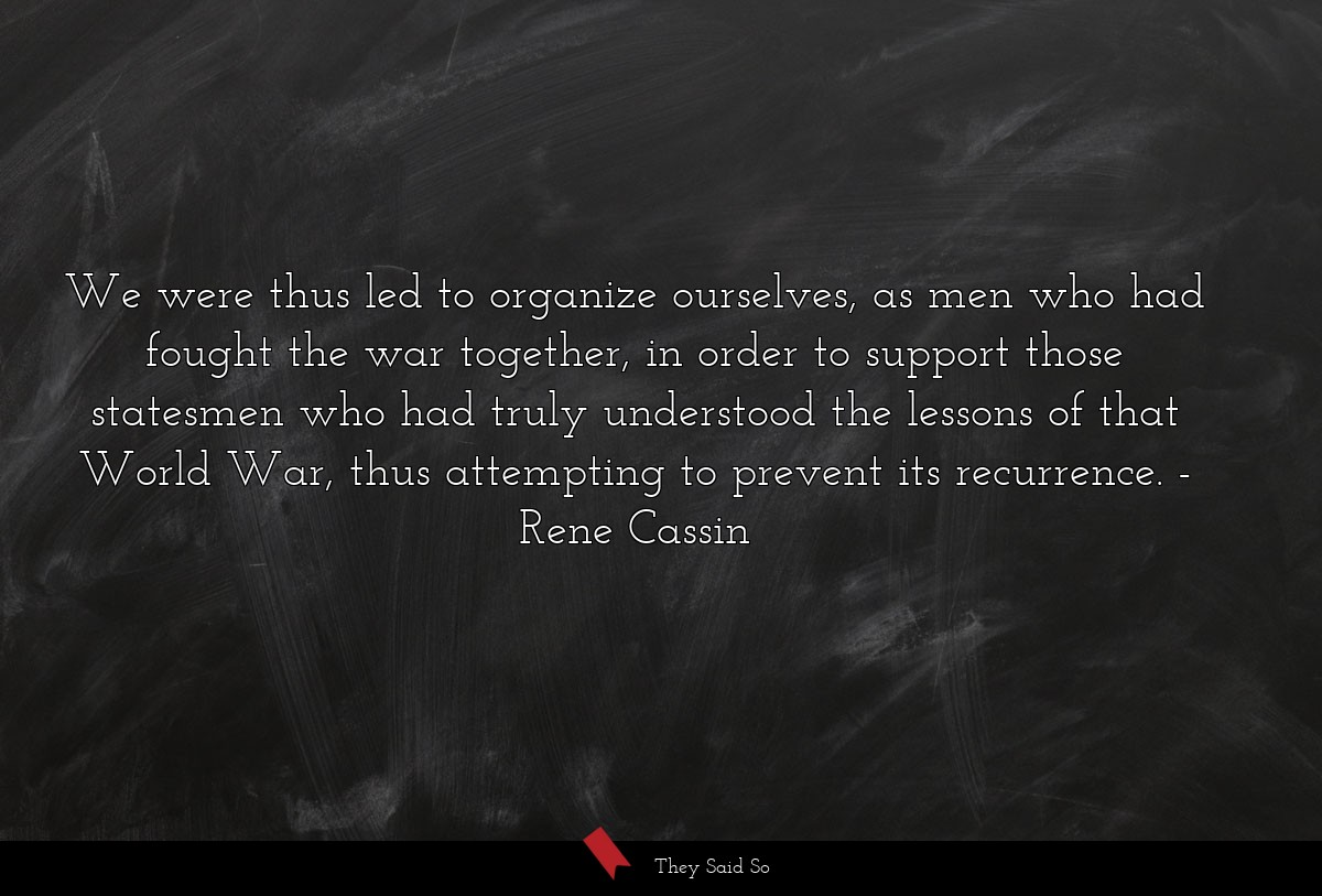 We were thus led to organize ourselves, as men... | Rene Cassin
