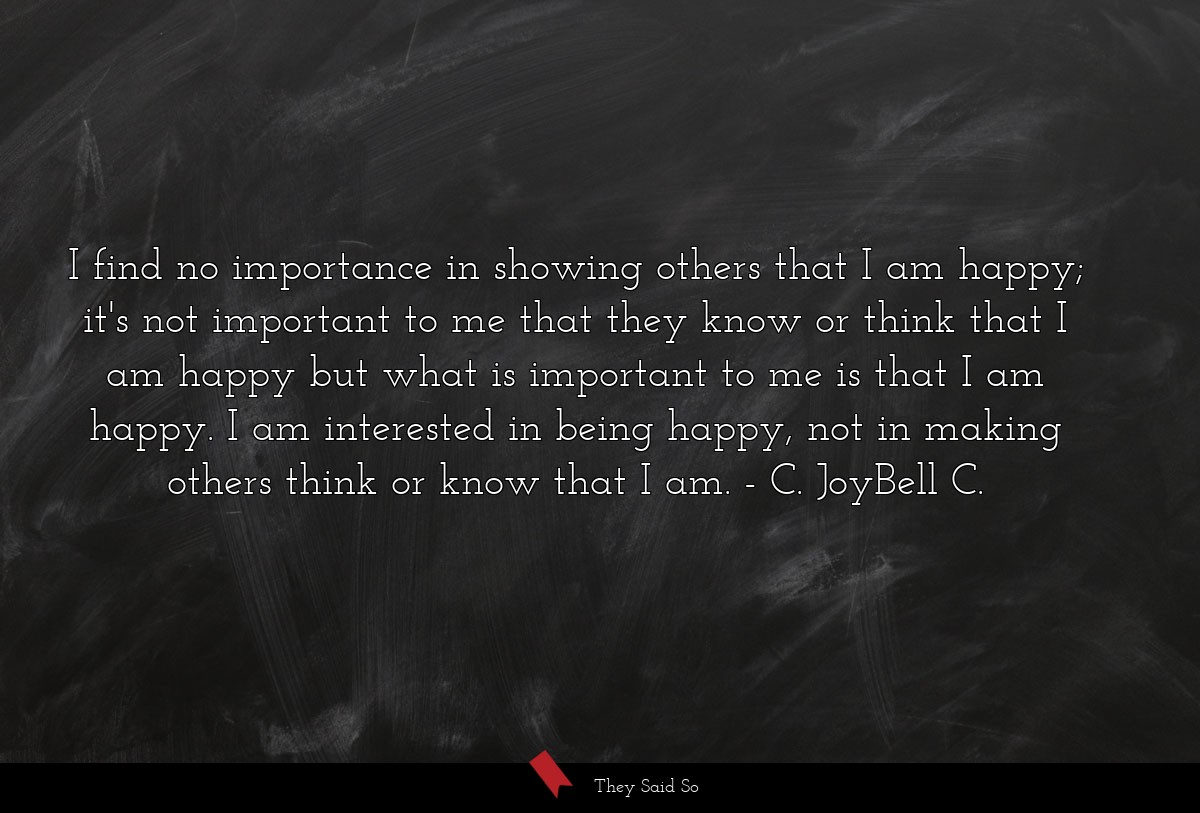 I find no importance in showing others that I am... | C. JoyBell C.
