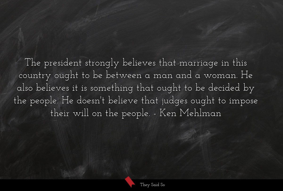 The president strongly believes that marriage in... | Ken Mehlman