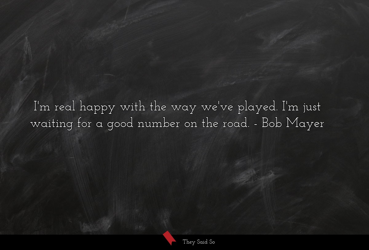 I'm real happy with the way we've played. I'm... | Bob Mayer