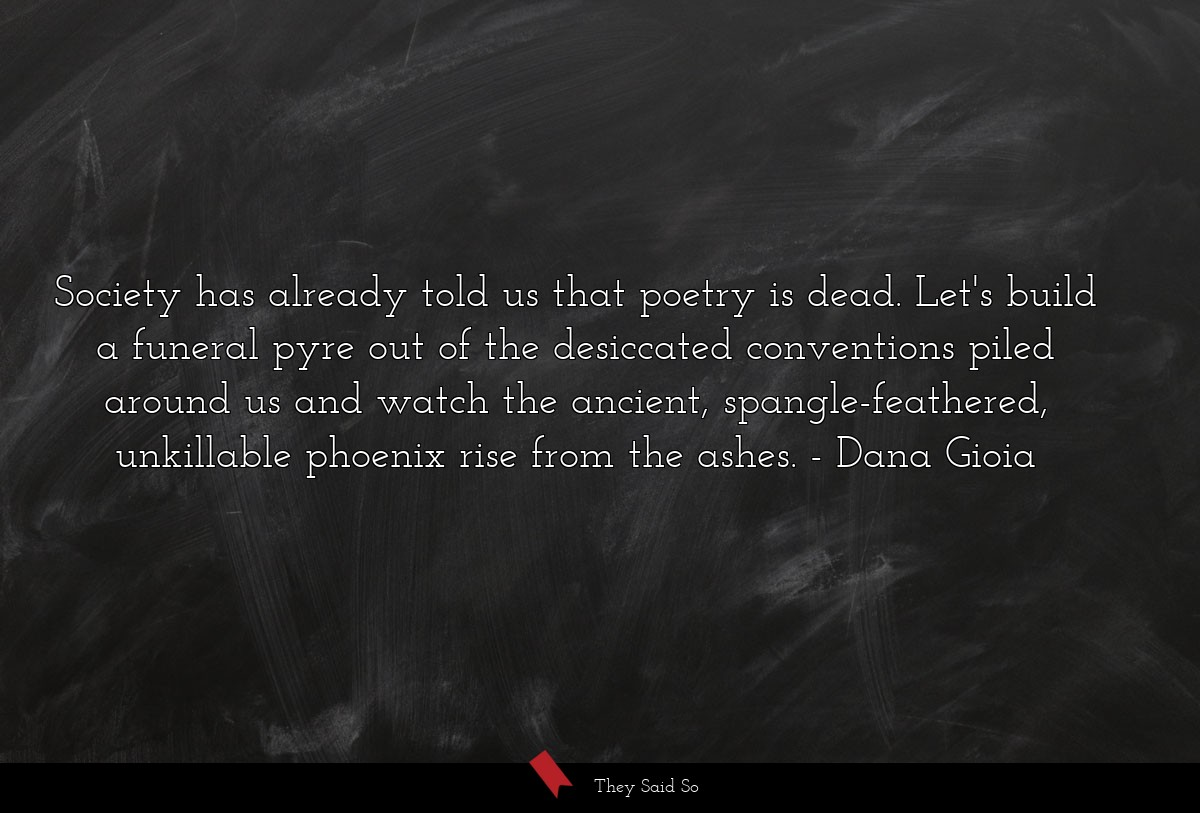 Society has already told us that poetry is dead.... | Dana Gioia