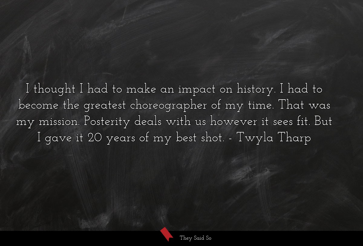 I thought I had to make an impact on history. I... | Twyla Tharp