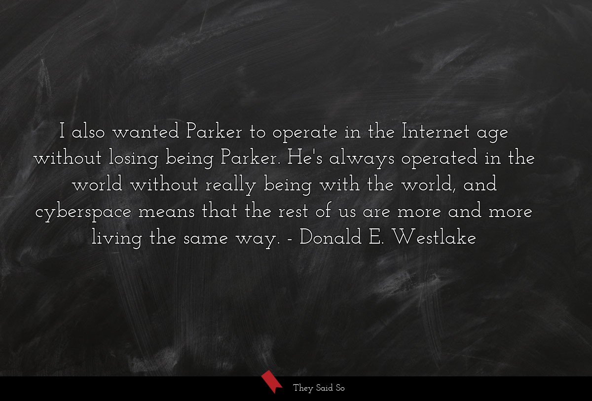 I also wanted Parker to operate in the Internet... | Donald E. Westlake