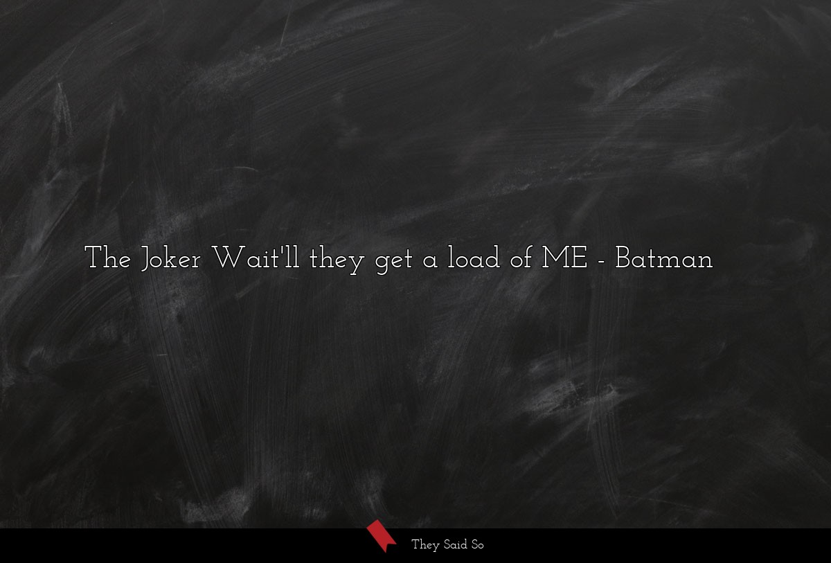 The Joker Wait'll they get a load of ME... | Batman