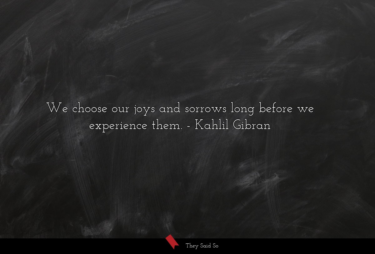 We choose our joys and sorrows long before we... | Kahlil Gibran