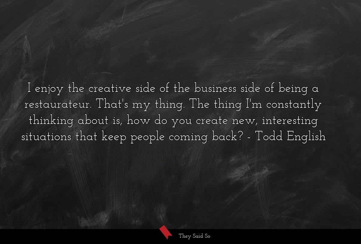 I enjoy the creative side of the business side of... | Todd English