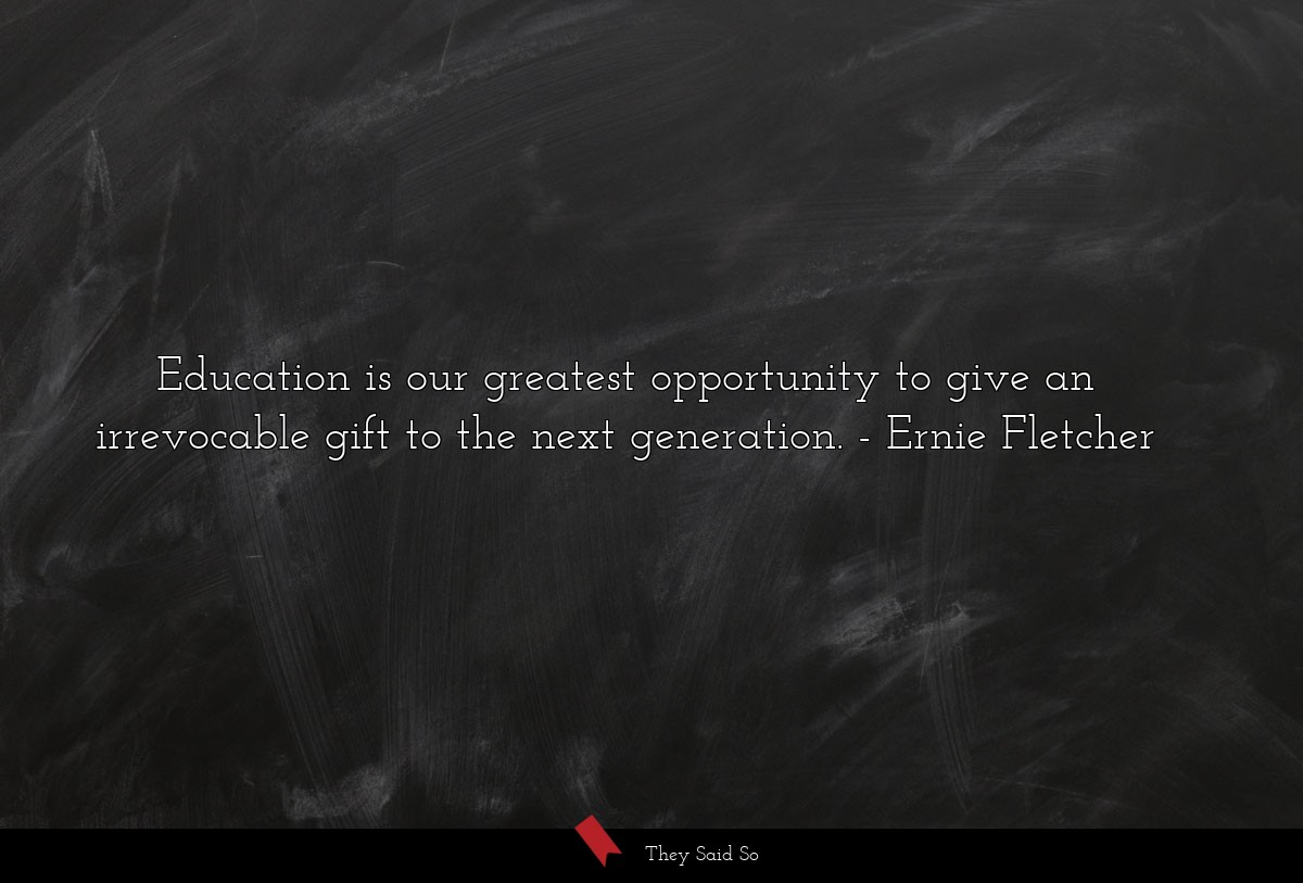 Education is our greatest opportunity to give an... | Ernie Fletcher