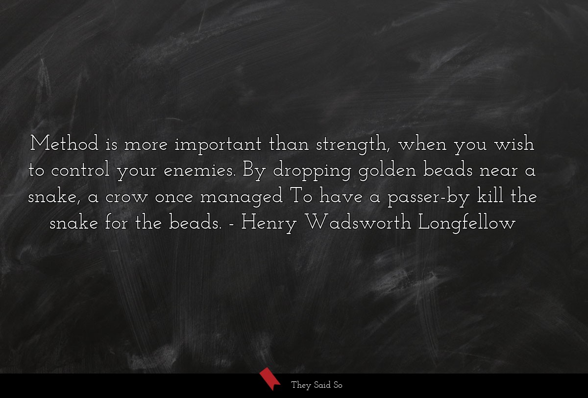 Method is more important than strength, when you... | Henry Wadsworth Longfellow