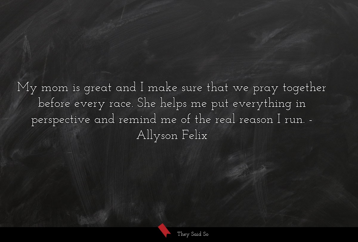 My mom is great and I make sure that we pray... | Allyson Felix