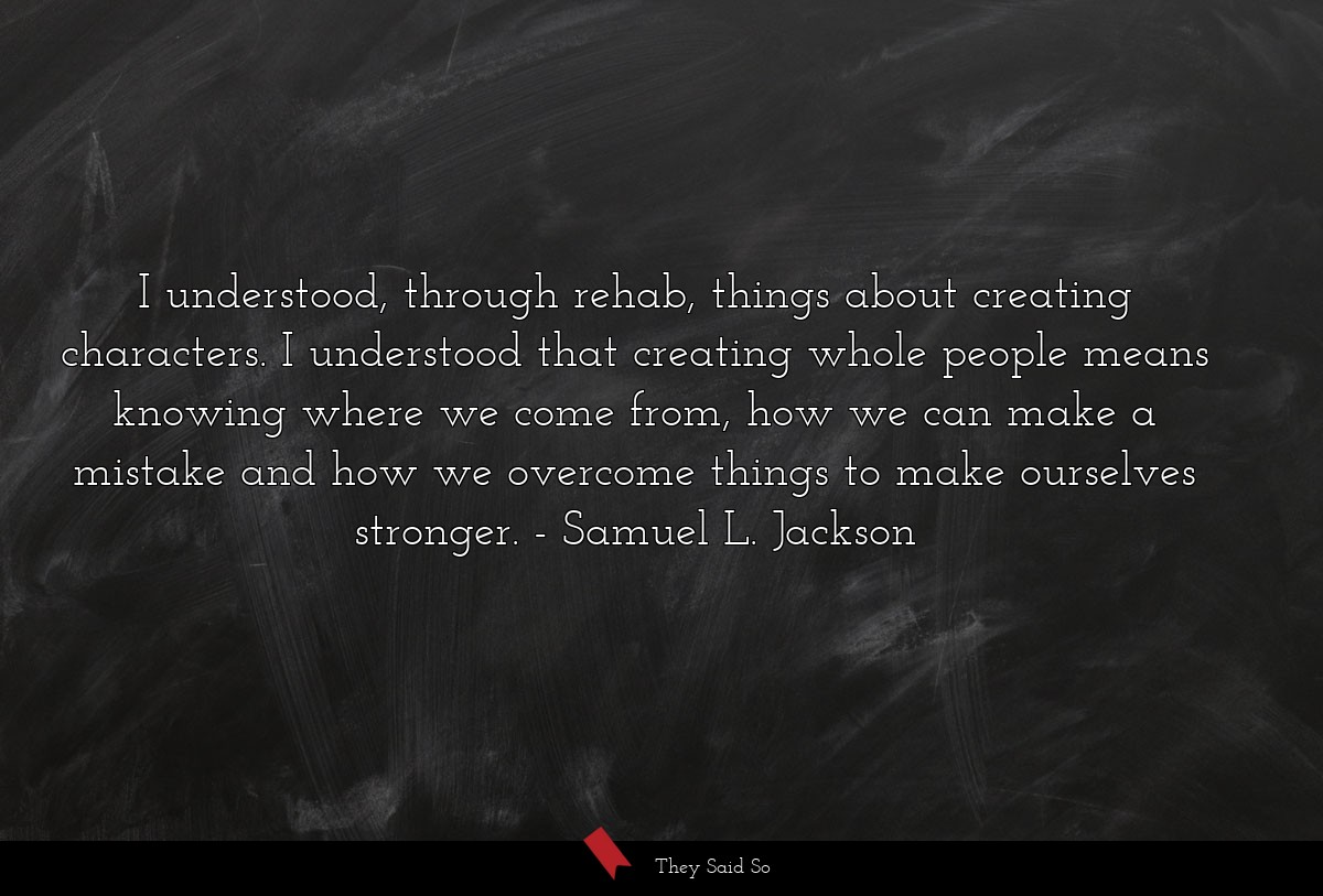 I understood, through rehab, things about... | Samuel L. Jackson