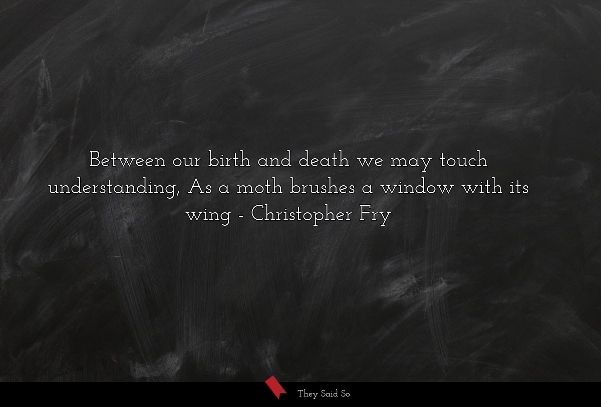 Between our birth and death we may touch... | Christopher Fry