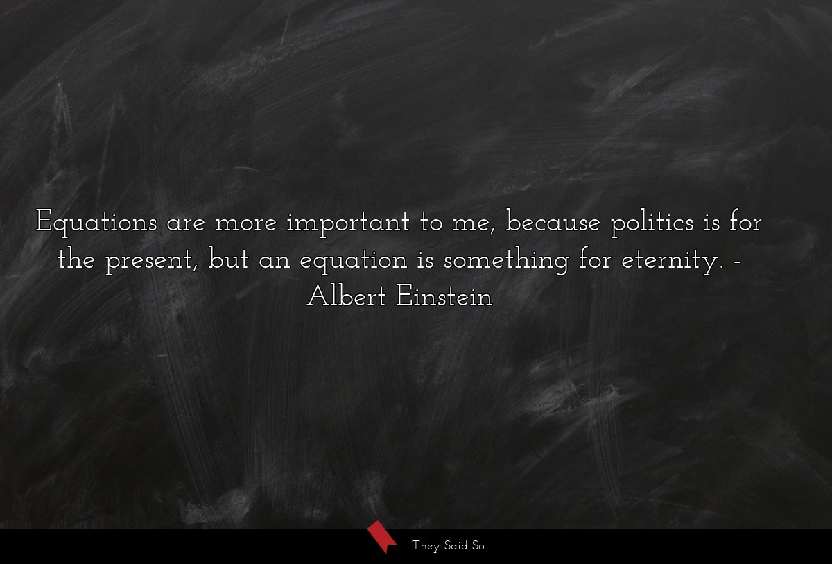 Equations are more important to me, because... | Albert Einstein