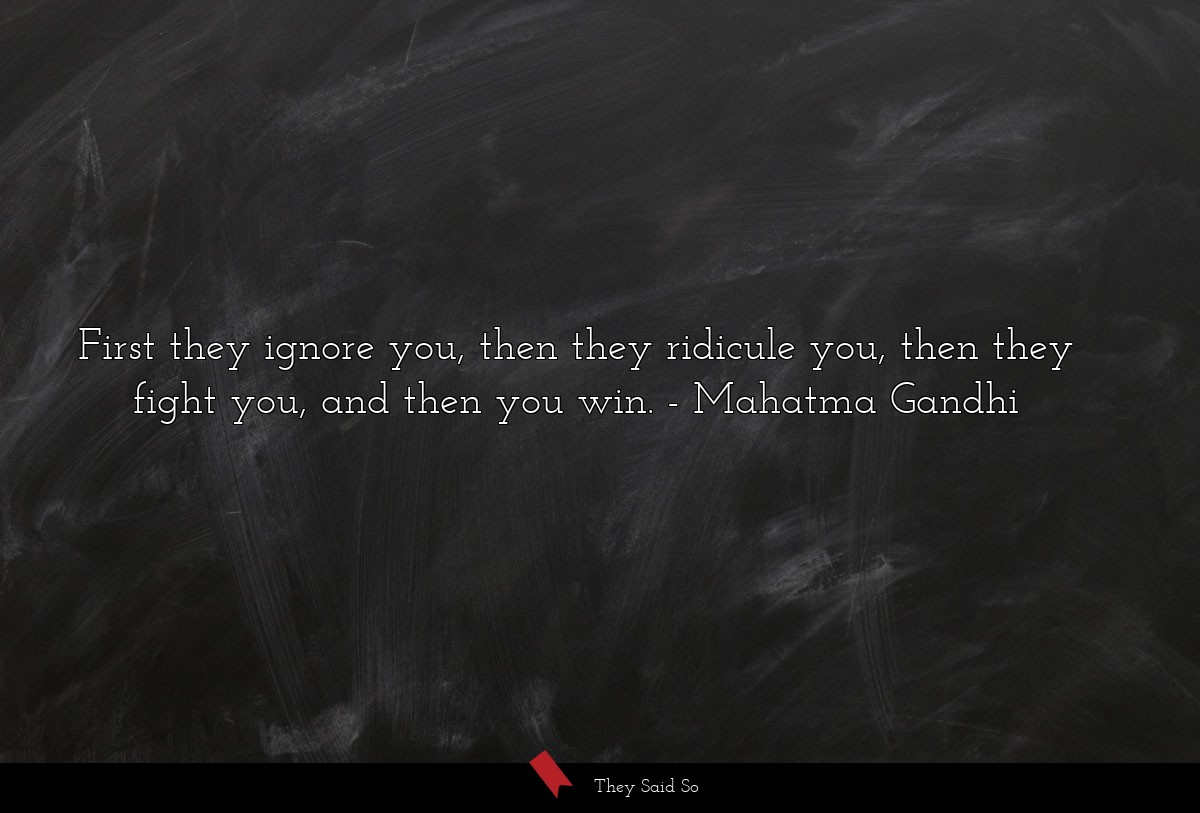 First they ignore you, then they ridicule you,... | Mahatma Gandhi