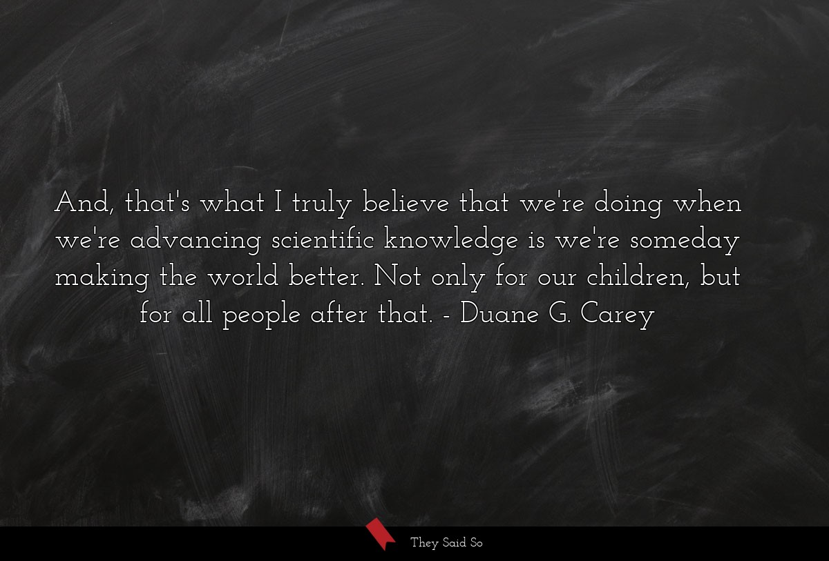 And, that's what I truly believe that we're doing... | Duane G. Carey
