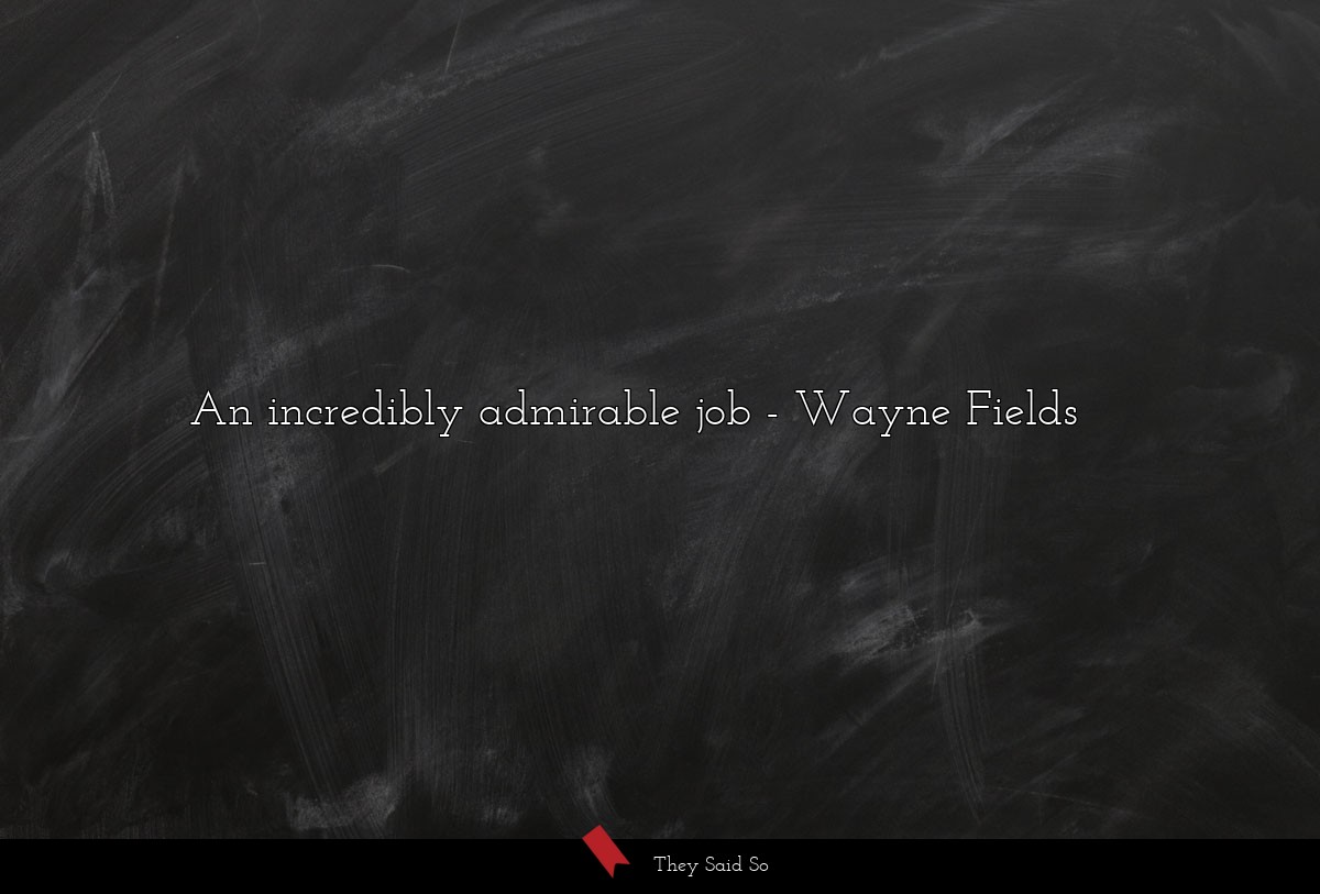 An incredibly admirable job... | Wayne Fields