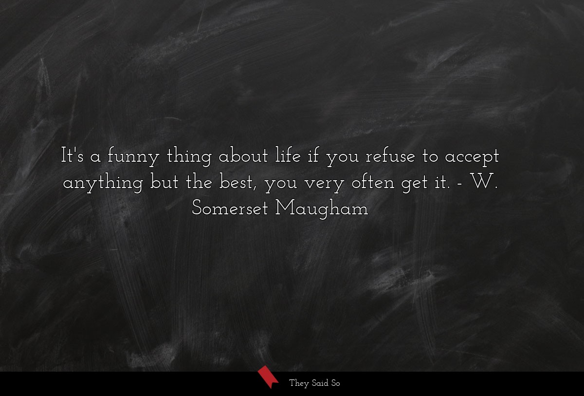 It's a funny thing about life if you refuse to accept anything but the best, you very often get it. W. Somerset Maugham