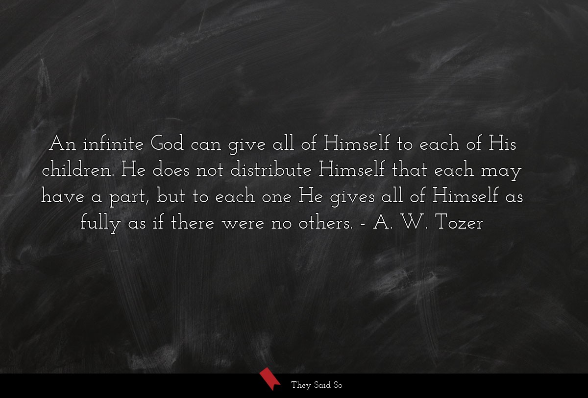 An infinite God can give all of Himself to each... | A. W. Tozer