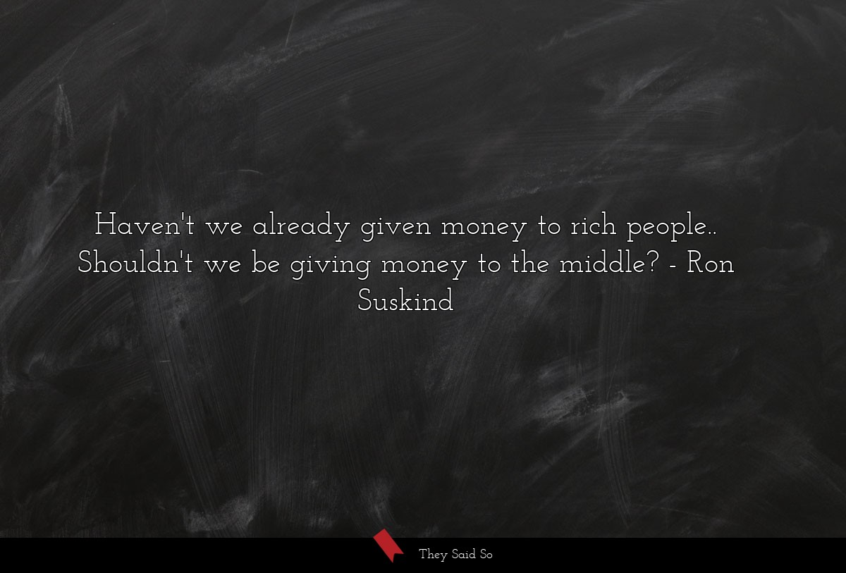 Haven't we already given money to rich people...... | Ron Suskind