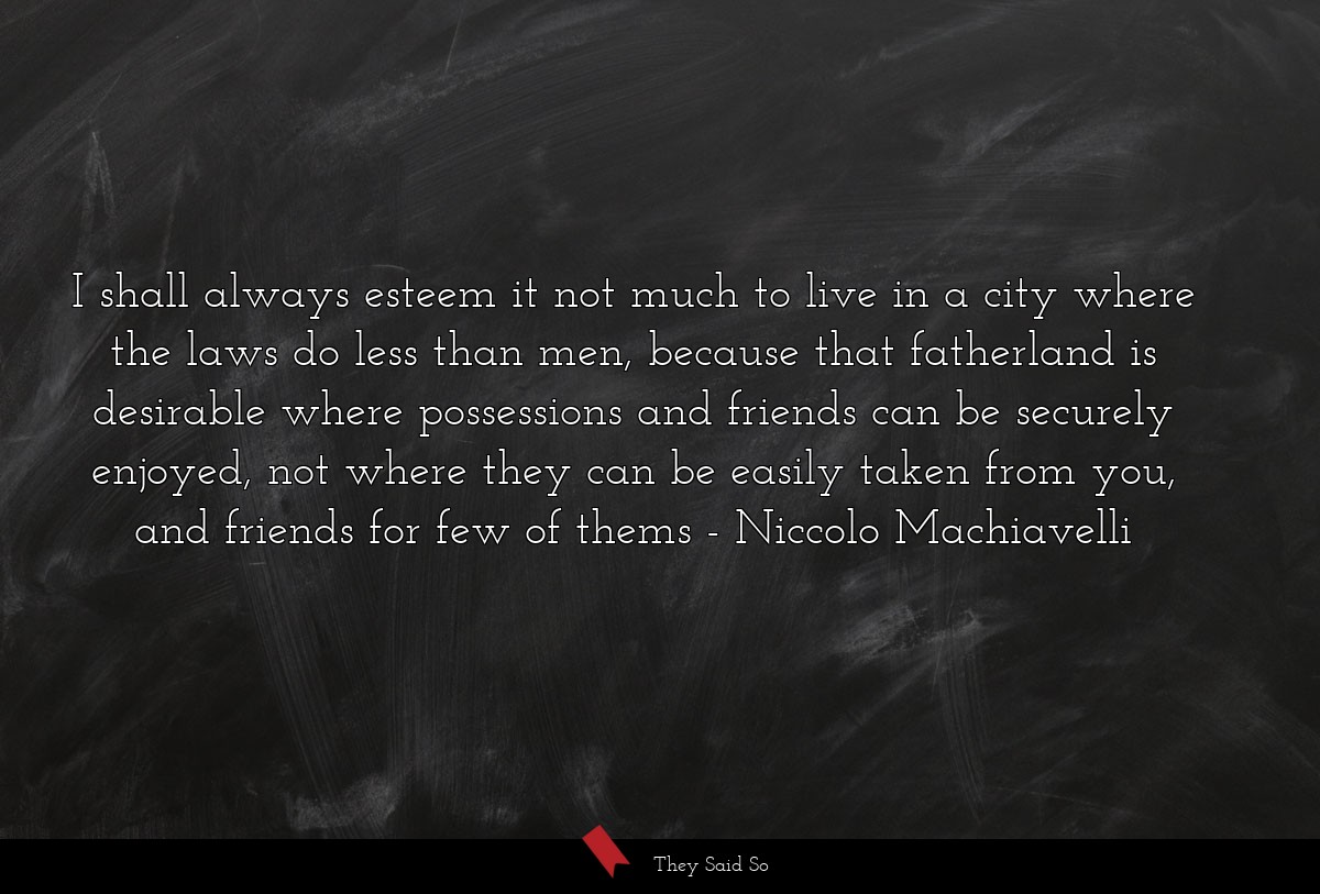 I shall always esteem it not much to live in a... | Niccolo Machiavelli